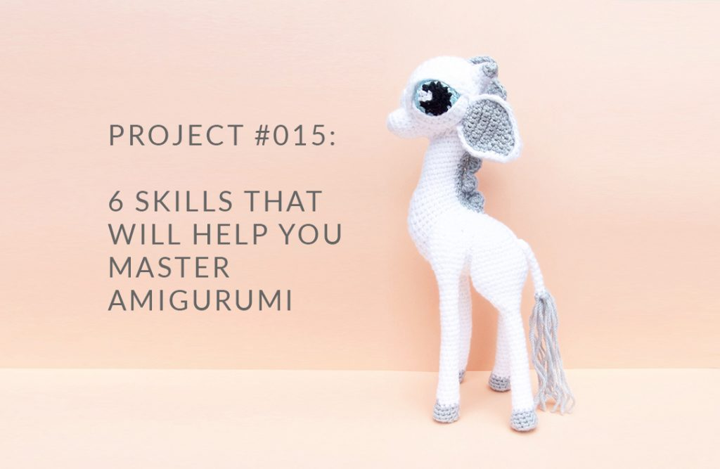 PROJECT #015: 6 SKILLS THAT WILL HELP YOU MASTER AMIGURUMI